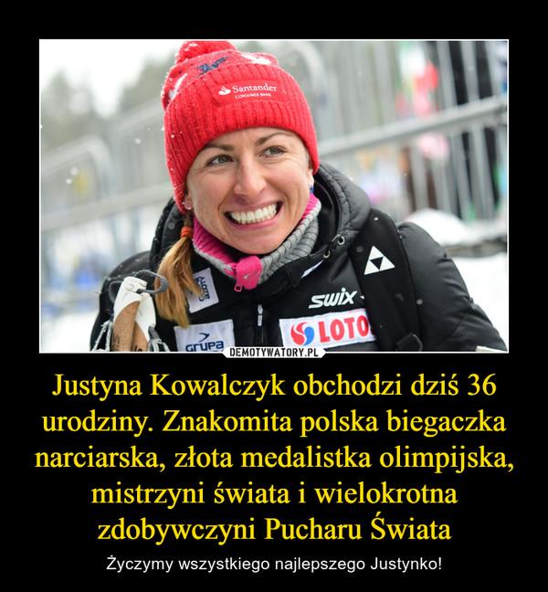 Justyna Kowalczyk obchodzi dziś 36 urodziny. Znakomita polska biegaczka narciarska, złota medalistka olimpijska, mistrzyni świata i wielokrotna zdobywczyni Pucharu Świata – Życzymy wszystkiego najlepszego Justynko!