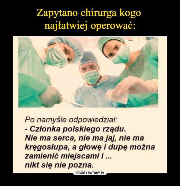 –  Po namyśle odpowiedzial:Członka polskiego rządu.Nie ma serca, nie ma jaj, nie makręgosłupa, a głowę i dupę możnazamienić miejscami inikt się nie pozna.