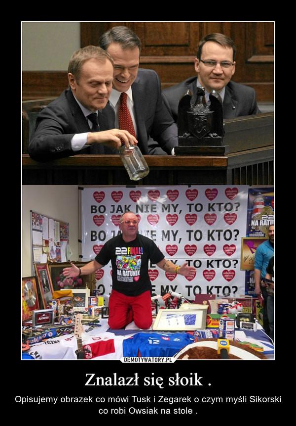 Znalazł się słoik . – Opisujemy obrazek co mówi Tusk i Zegarek o czym myśli Sikorski co robi Owsiak na stole .