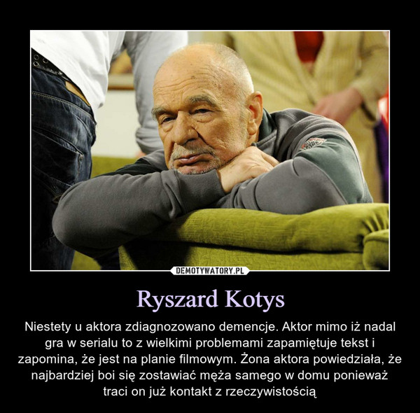 Ryszard Kotys – Niestety u aktora zdiagnozowano demencje. Aktor mimo iż nadal gra w serialu to z wielkimi problemami zapamiętuje tekst i zapomina, że jest na planie filmowym. Żona aktora powiedziała, że najbardziej boi się zostawiać męża samego w domu ponieważ traci on już kontakt z rzeczywistością
