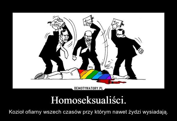 Homoseksualiści. – Kozioł ofiarny wszech czasów przy którym nawet żydzi wysiadają.