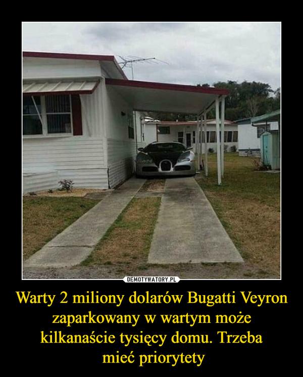 Warty 2 miliony dolarów Bugatti Veyron zaparkowany w wartym może kilkanaście tysięcy domu. Trzeba mieć priorytety –