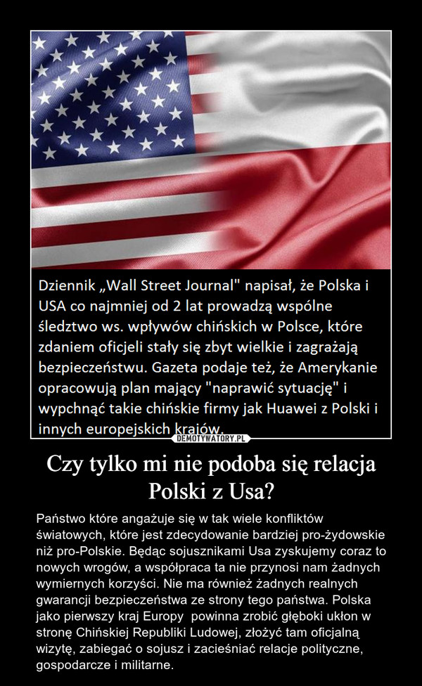Czy tylko mi nie podoba się relacja Polski z Usa? – Państwo które angażuje się w tak wiele konfliktów światowych, które jest zdecydowanie bardziej pro-żydowskie niż pro-Polskie. Będąc sojusznikami Usa zyskujemy coraz to nowych wrogów, a współpraca ta nie przynosi nam żadnych wymiernych korzyści. Nie ma również żadnych realnych gwarancji bezpieczeństwa ze strony tego państwa. Polska jako pierwszy kraj Europy  powinna zrobić głęboki ukłon w stronę Chińskiej Republiki Ludowej, złożyć tam oficjalną wizytę, zabiegać o sojusz i zacieśniać relacje polityczne, gospodarcze i militarne.