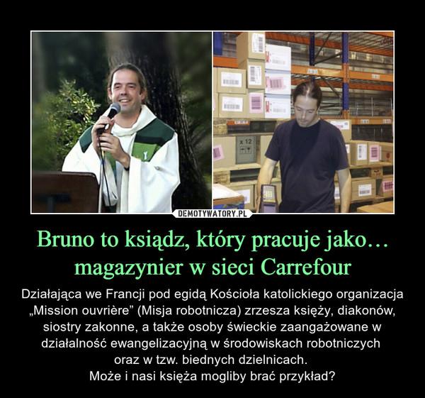"""Bruno to ksiądz, który pracuje jako… magazynier w sieci Carrefour – Działająca we Francji pod egidą Kościoła katolickiego organizacja """"Mission ouvrière"""" (Misja robotnicza) zrzesza księży, diakonów, siostry zakonne, a także osoby świeckie zaangażowane w działalność ewangelizacyjną w środowiskach robotniczych oraz w tzw. biednych dzielnicach. Może i nasi księża mogliby brać przykład?"""