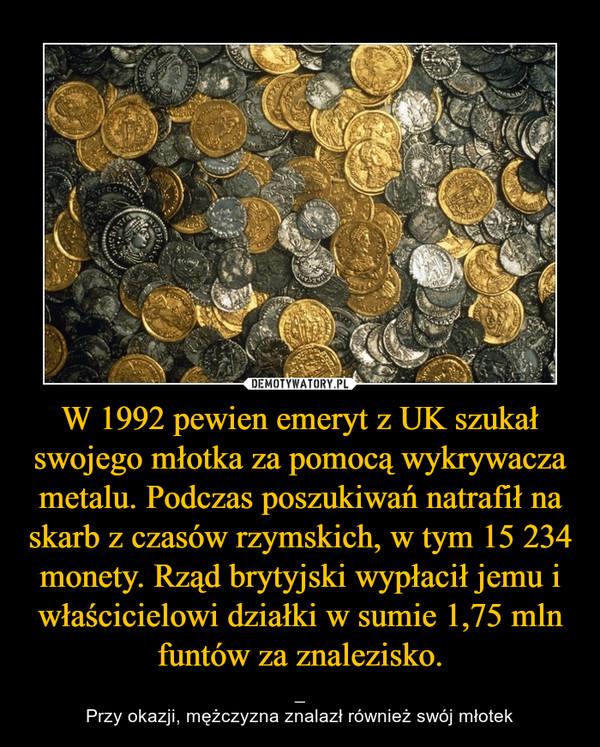 W 1992 pewien emeryt z UK szukał swojego młotka za pomocą wykrywacza metalu. Podczas poszukiwań natrafił na skarb z czasów rzymskich, w tym 15 234 monety. Rząd brytyjski wypłacił jemu i właścicielowi działki w sumie 1,75 mln funtów za znalezisko. – _Przy okazji, mężczyzna znalazł również swój młotek