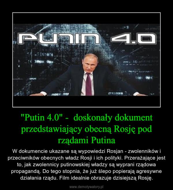 """""""Putin 4.0"""" -  doskonały dokument przedstawiający obecną Rosję pod rządami Putina – W dokumencie ukazane są wypowiedzi Rosjan - zwolenników i przeciwników obecnych władz Rosji i ich polityki. Przerażające jest to, jak zwolennicy putinowskiej władzy są wyprani rządowa propagandą. Do tego stopnia, że już ślepo popierają agresywne działania rządu. Film idealnie obrazuje dzisiejszą Rosję."""