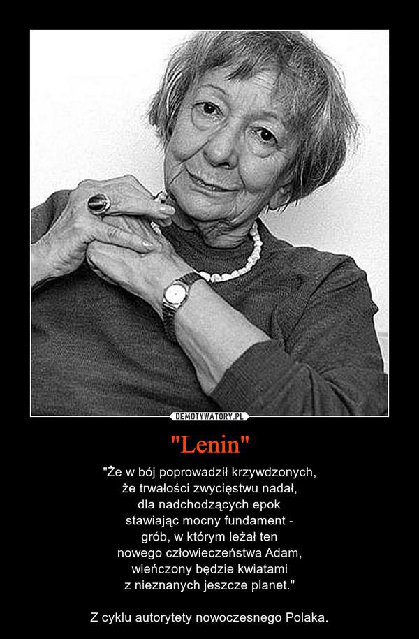 """""""Lenin"""" – """"Że w bój poprowadził krzywdzonych,że trwałości zwycięstwu nadał,dla nadchodzących epokstawiając mocny fundament -grób, w którym leżał tennowego człowieczeństwa Adam,wieńczony będzie kwiatamiz nieznanych jeszcze planet.""""Z cyklu autorytety nowoczesnego Polaka."""