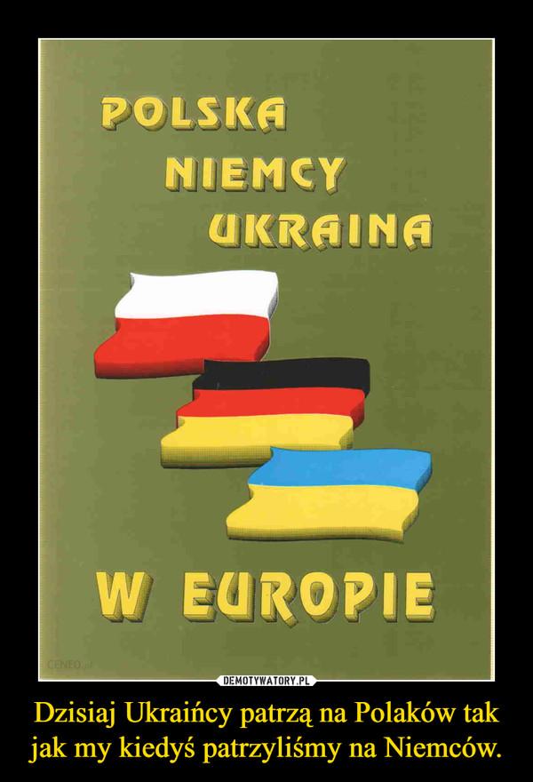 Dzisiaj Ukraińcy patrzą na Polaków tak jak my kiedyś patrzyliśmy na Niemców. –