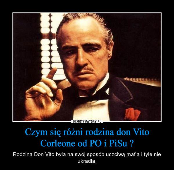 Czym się różni rodzina don Vito Corleone od PO i PiSu ? – Rodzina Don Vito była na swój sposób uczciwąmafią i tyle nie ukradła.