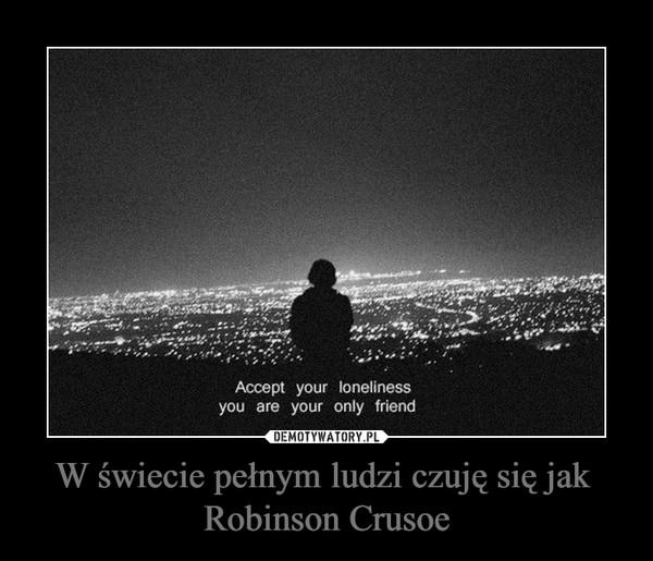 W świecie pełnym ludzi czuję się jak Robinson Crusoe –
