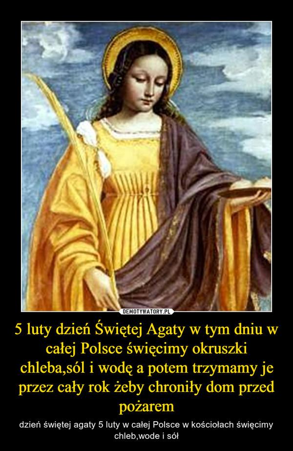 5 luty dzień Świętej Agaty w tym dniu w całej Polsce święcimy okruszki chleba,sól i wodę a potem trzymamy je przez cały rok żeby chroniły dom przed pożarem – dzień świętej agaty 5 luty w całej Polsce w kościołach święcimy chleb,wode i sół