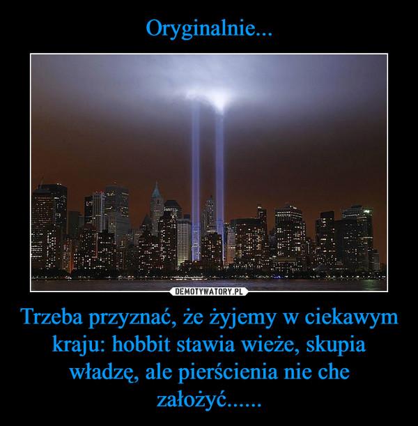 Trzeba przyznać, że żyjemy w ciekawym kraju: hobbit stawia wieże, skupia władzę, ale pierścienia nie che założyć...... –