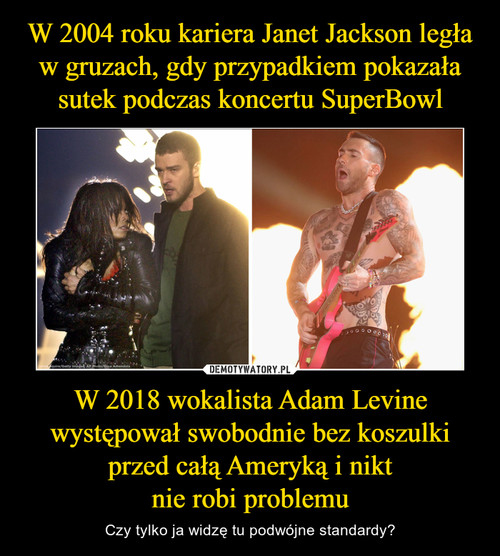 W 2004 roku kariera Janet Jackson legła w gruzach, gdy przypadkiem pokazała sutek podczas koncertu SuperBowl W 2018 wokalista Adam Levine występował swobodnie bez koszulki przed całą Ameryką i nikt nie robi problemu