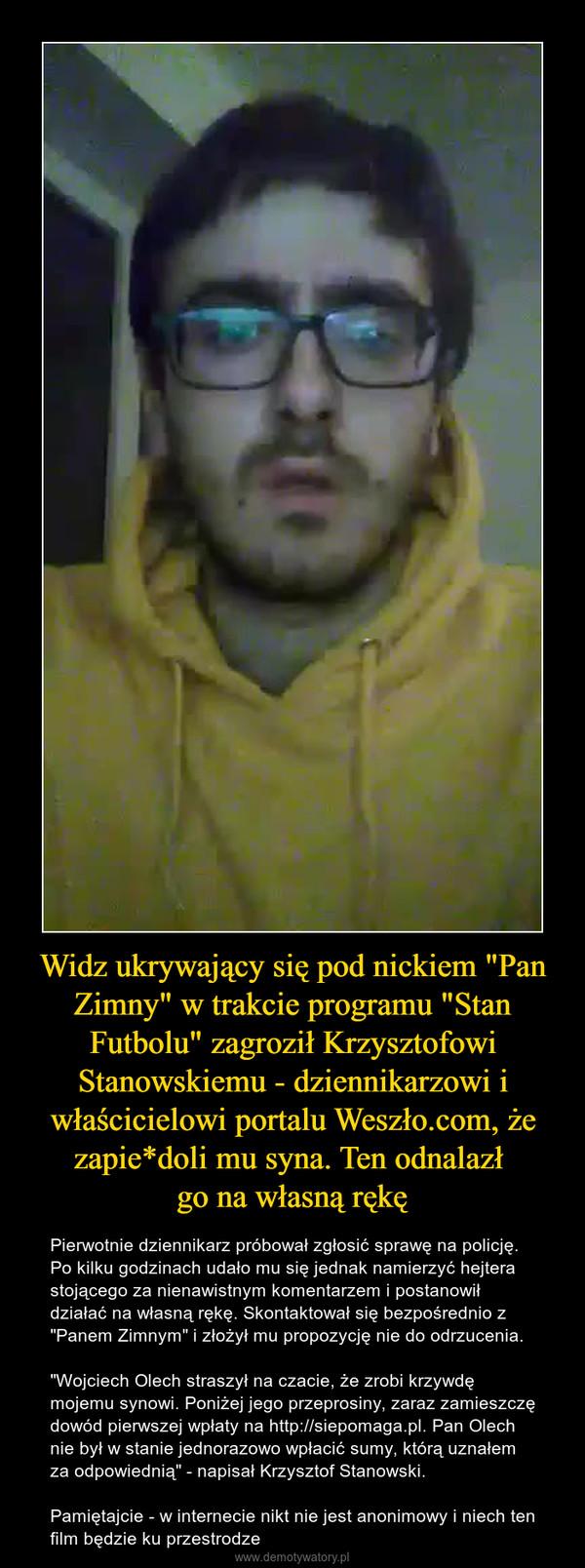 """Widz ukrywający się pod nickiem """"Pan Zimny"""" w trakcie programu """"Stan Futbolu"""" zagroził Krzysztofowi Stanowskiemu - dziennikarzowi i właścicielowi portalu Weszło.com, że zapie*doli mu syna. Ten odnalazł go na własną rękę – Pierwotnie dziennikarz próbował zgłosić sprawę na policję. Po kilku godzinach udało mu się jednak namierzyć hejtera stojącego za nienawistnym komentarzem i postanowił działać na własną rękę. Skontaktował się bezpośrednio z """"Panem Zimnym"""" i złożył mu propozycję nie do odrzucenia.""""Wojciech Olech straszył na czacie, że zrobi krzywdę mojemu synowi. Poniżej jego przeprosiny, zaraz zamieszczę dowód pierwszej wpłaty na http://siepomaga.pl. Pan Olech nie był w stanie jednorazowo wpłacić sumy, którą uznałem za odpowiednią"""" - napisał Krzysztof Stanowski.Pamiętajcie - w internecie nikt nie jest anonimowy i niech ten film będzie ku przestrodze"""