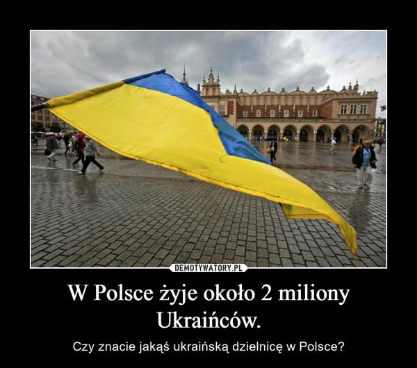 W Polsce żyje około 2 miliony Ukraińców. – Czy znacie jakąś ukraińską dzielnicę w Polsce?