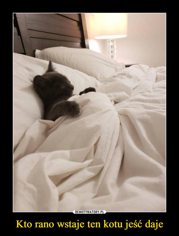 Kto rano wstaje ten kotu jeść daje –