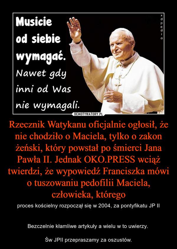 Rzecznik Watykanu oficjalnie ogłosił, że nie chodziło o Maciela, tylko o zakon żeński, który powstał po śmierci Jana Pawła II. Jednak OKO.PRESS wciąż twierdzi, że wypowiedź Franciszka mówi o tuszowaniu pedofilii Maciela, człowieka, którego – proces kościelny rozpoczął się w 2004, za pontyfikatu JP IIBezczelnie kłamliwe artykuły a wielu w to uwierzy. Św JPII przepraszamy za oszustów.