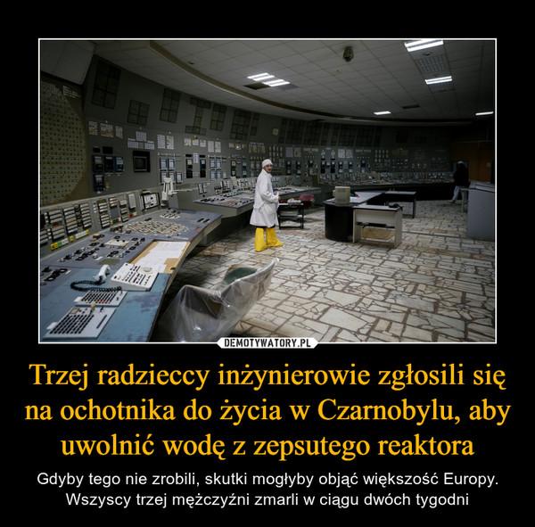 Trzej radzieccy inżynierowie zgłosili się na ochotnika do życia w Czarnobylu, aby uwolnić wodę z zepsutego reaktora – Gdyby tego nie zrobili, skutki mogłyby objąć większość Europy. Wszyscy trzej mężczyźni zmarli w ciągu dwóch tygodni