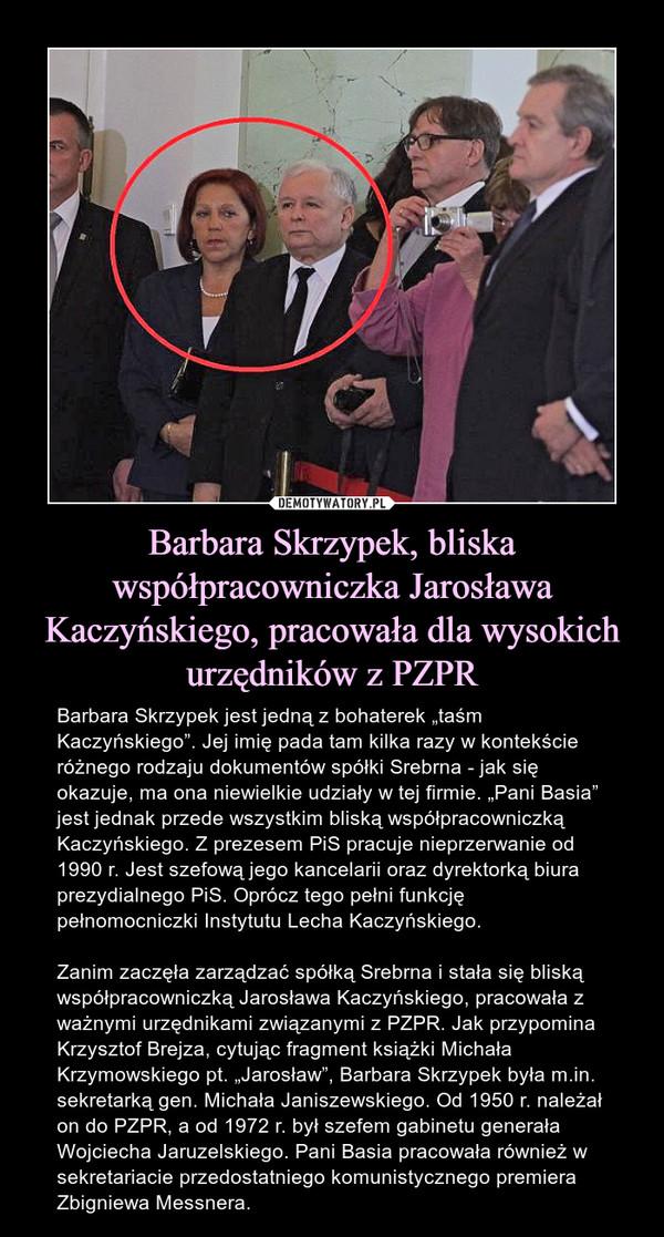 """Barbara Skrzypek, bliska współpracowniczka Jarosława Kaczyńskiego, pracowała dla wysokich urzędników z PZPR – Barbara Skrzypek jest jedną z bohaterek """"taśm Kaczyńskiego"""". Jej imię pada tam kilka razy w kontekście różnego rodzaju dokumentów spółki Srebrna - jak się okazuje, ma ona niewielkie udziały w tej firmie. """"Pani Basia"""" jest jednak przede wszystkim bliską współpracowniczką Kaczyńskiego. Z prezesem PiS pracuje nieprzerwanie od 1990 r. Jest szefową jego kancelarii oraz dyrektorką biura prezydialnego PiS. Oprócz tego pełni funkcję pełnomocniczki Instytutu Lecha Kaczyńskiego.Zanim zaczęła zarządzać spółką Srebrna i stała się bliską współpracowniczką Jarosława Kaczyńskiego, pracowała z ważnymi urzędnikami związanymi z PZPR. Jak przypomina Krzysztof Brejza, cytując fragment książki Michała Krzymowskiego pt. """"Jarosław"""", Barbara Skrzypek była m.in. sekretarką gen. Michała Janiszewskiego. Od 1950 r. należał on do PZPR, a od 1972 r. był szefem gabinetu generała Wojciecha Jaruzelskiego. Pani Basia pracowała również w sekretariacie przedostatniego komunistycznego premiera Zbigniewa Messnera."""