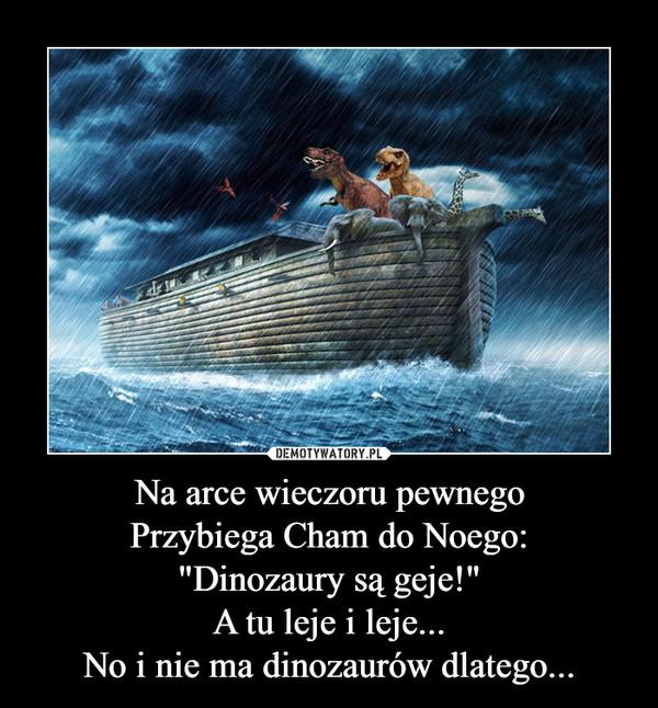 """Na arce wieczoru pewnegoPrzybiega Cham do Noego:""""Dinozaury są geje!""""A tu leje i leje...No i nie ma dinozaurów dlatego... –"""