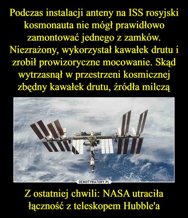 Podczas instalacji anteny na ISS rosyjski kosmonauta nie mógł prawidłowo zamontować jednego z zamków. Niezrażony, wykorzystał kawałek drutu i zrobił prowizoryczne mocowanie. Skąd wytrzasnął w przestrzeni kosmicznej zbędny kawałek drutu, źródła milczą Z ostatniej chwili: NASA utraciła łączność z teleskopem Hubble'a