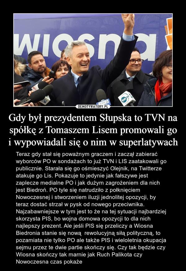 Gdy był prezydentem Słupska to TVN na spółkę z Tomaszem Lisem promowali go i wypowiadali się o nim w superlatywach – Teraz gdy stał się poważnym graczem i zaczął zabierać wyborców PO w sondażach to już TVN i LIS zaatakowali go publicznie. Starała się go ośmieszyć Olejnik, na Twitterze atakuje go Lis. Pokazuje to jedynie jak fałszywe jest zaplecze medialne PO i jak dużym zagrożeniem dla nich jest Biedroń. PO tyle się natrudziło z połknięciem Nowoczesnej i stworzeniem iluzji jednolitej opozycji, by teraz dostać strzał w pysk od nowego przeciwnika. Najzabawniejsze w tym jest to że na tej sytuacji najbardziej skorzysta PIS, bo wojna domowa opozycji to dla nich najlepszy prezent. Ale jeśli PIS się przeliczy a Wiosna Biedronia stanie się nową  rewolucyjną siłą polityczną, to pozamiata nie tylko PO ale także PIS i wieloletnia okupacja sejmu przez te dwie partie skończy się. Czy tak będzie czy Wiosna skończy tak marnie jak Ruch Palikota czy Nowoczesna czas pokaże