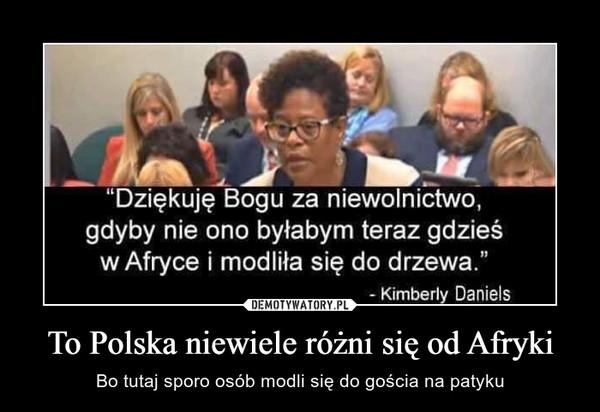 To Polska niewiele różni się od Afryki – Bo tutaj sporo osób modli się do gościa na patyku