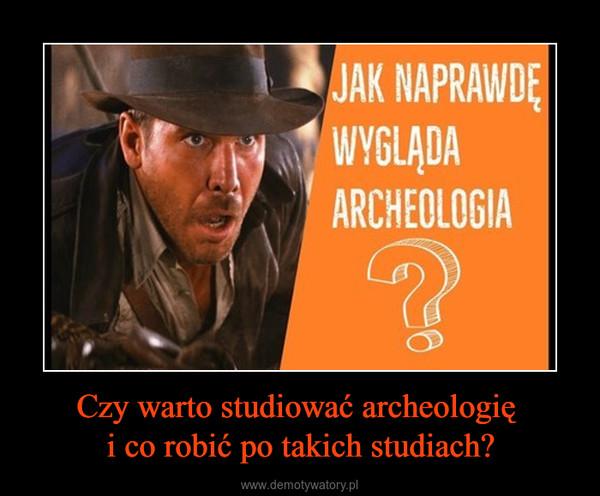 Czy warto studiować archeologię i co robić po takich studiach? –