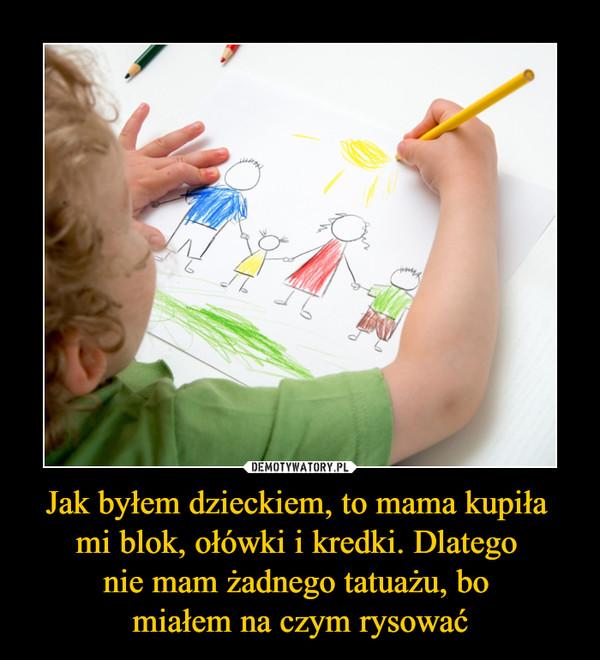 Jak byłem dzieckiem, to mama kupiła mi blok, ołówki i kredki. Dlatego nie mam żadnego tatuażu, bo miałem na czym rysować –