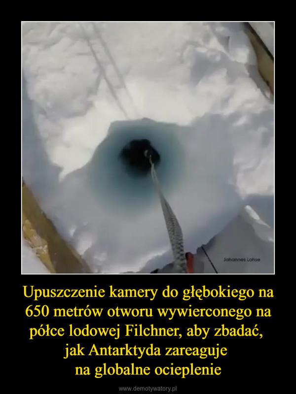 Upuszczenie kamery do głębokiego na 650 metrów otworu wywierconego na półce lodowej Filchner, aby zbadać, jak Antarktyda zareaguje na globalne ocieplenie –