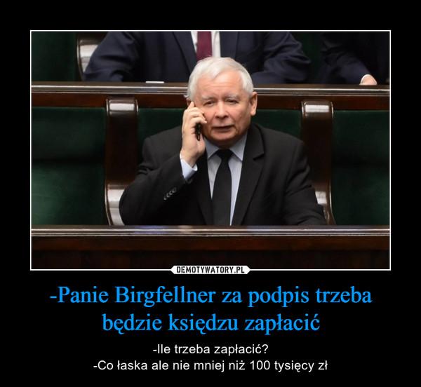 -Panie Birgfellner za podpis trzeba będzie księdzu zapłacić – -Ile trzeba zapłacić?-Co łaska ale nie mniej niż 100 tysięcy zł