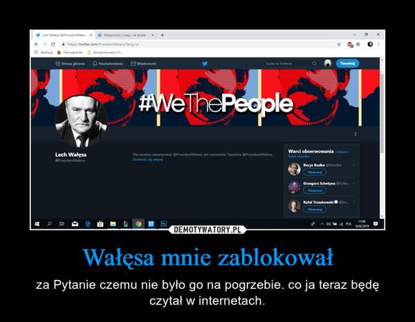 Wałęsa mnie zablokował – za Pytanie czemu nie było go na pogrzebie. co ja teraz będę czytał w internetach.