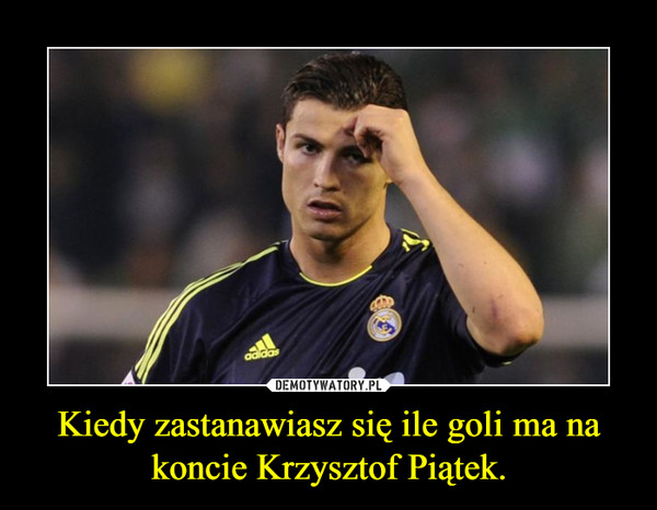 Kiedy zastanawiasz się ile goli ma na koncie Krzysztof Piątek. –