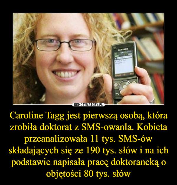 Caroline Tagg jest pierwszą osobą, która zrobiła doktorat z SMS-owanla. Kobieta przeanalizowała 11 tys. SMS-ów składających się ze 190 tys. słów i na ich podstawie napisała pracę doktorancką o objętości 80 tys. słów –