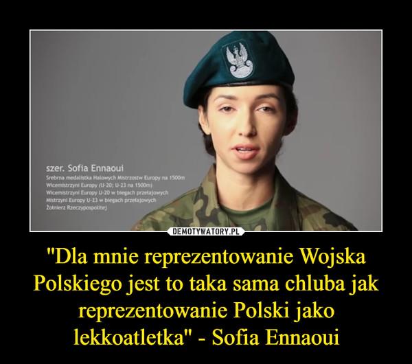 ''Dla mnie reprezentowanie Wojska Polskiego jest to taka sama chluba jak reprezentowanie Polski jako lekkoatletka'' - Sofia Ennaoui –