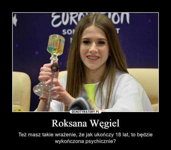 Roksana Węgiel – Też masz takie wrażenie, że jak ukończy 18 lat, to będzie wykończona psychicznie?