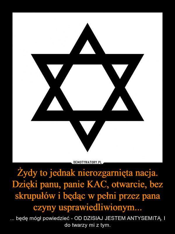 Żydy to jednak nierozgarnięta nacja. Dzięki panu, panie KAC, otwarcie, bez skrupułów i będąc w pełni przez pana czyny usprawiedliwionym... – ... będę mógł powiedzieć - OD DZISIAJ JESTEM ANTYSEMITĄ. I do twarzy mi z tym.