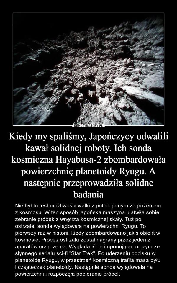 """Kiedy my spaliśmy, Japończycy odwalili kawał solidnej roboty. Ich sonda kosmiczna Hayabusa-2 zbombardowała powierzchnię planetoidy Ryugu. A następnie przeprowadziła solidne badania – Nie był to test możliwości walki z potencjalnym zagrożeniem z kosmosu. W ten sposób japońska maszyna ułatwiła sobie zebranie próbek z wnętrza kosmicznej skały. Tuż po ostrzale, sonda wylądowała na powierzchni Ryugu. To pierwszy raz w historii, kiedy zbombardowano jakiś obiekt w kosmosie. Proces ostrzału został nagrany przez jeden z aparatów urządzenia. Wygląda iście imponująco, niczym ze słynnego serialu sci-fi """"Star Trek"""". Po uderzeniu pocisku w planetoidę Ryugu, w przestrzeń kosmiczną trafiła masa pyłu i cząsteczek planetoidy. Następnie sonda wylądowała na powierzchni i rozpoczęła pobieranie próbek"""