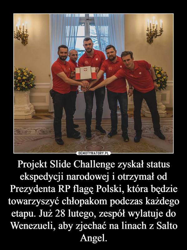 Projekt Slide Challenge zyskał status ekspedycji narodowej i otrzymał od Prezydenta RP flagę Polski, która będzie towarzyszyć chłopakom podczas każdego etapu. Już 28 lutego, zespół wylatuje do Wenezueli, aby zjechać na linach z Salto Angel. –