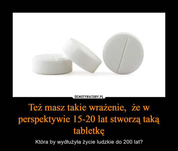 Też masz takie wrażenie,  że w perspektywie 15-20 lat stworzą taką tabletkę – Która by wydłużyła życie ludzkie do 200 lat?