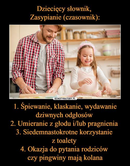 Dziecięcy słownik,  Zasypianie (czasownik): 1. Śpiewanie, klaskanie, wydawanie dziwnych odgłosów  2. Umieranie z głodu i/lub pragnienia  3. Siedemnastokrotne korzystanie  z toalety  4. Okazja do pytania rodziców  czy pingwiny mają kolana