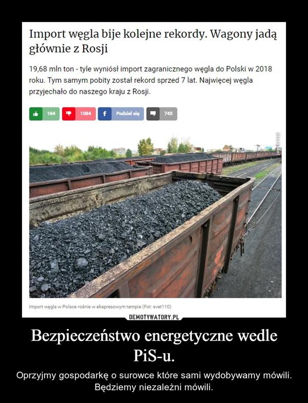 Bezpieczeństwo energetyczne wedle PiS-u. – Oprzyjmy gospodarkę o surowce które sami wydobywamy mówili. Będziemy niezależni mówili.