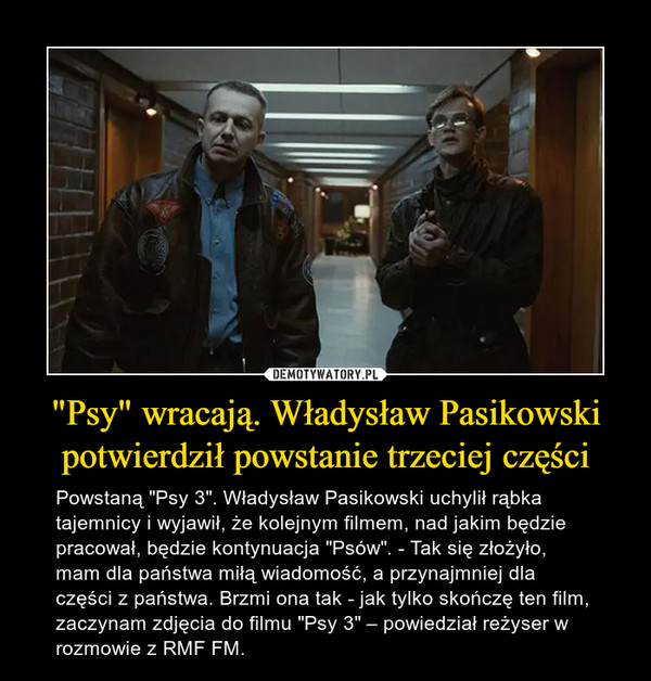 """""""Psy"""" wracają. Władysław Pasikowski potwierdził powstanie trzeciej części – Powstaną """"Psy 3"""". Władysław Pasikowski uchylił rąbka tajemnicy i wyjawił, że kolejnym filmem, nad jakim będzie pracował, będzie kontynuacja """"Psów"""". - Tak się złożyło, mam dla państwa miłą wiadomość, a przynajmniej dla części z państwa. Brzmi ona tak - jak tylko skończę ten film, zaczynam zdjęcia do filmu """"Psy 3"""" – powiedział reżyser w rozmowie z RMF FM."""