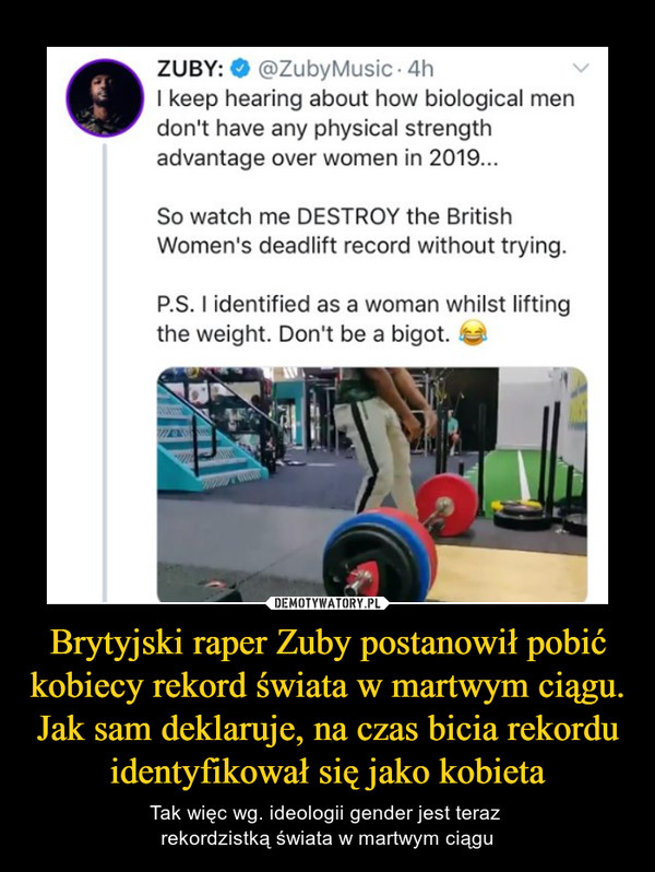 Brytyjski raper Zuby postanowił pobić kobiecy rekord świata w martwym ciągu. Jak sam deklaruje, na czas bicia rekordu identyfikował się jako kobieta – Tak więc wg. ideologii gender jest teraz rekordzistką świata w martwym ciągu 4h I keep hearing about how biological men don'[ have any physical strength advantage over women in 2019... So watch me DESTROY the British Women's deadlift record without trying. P.S. I identified as a women whilst lifting the weight. Don't be a bigot. Idl