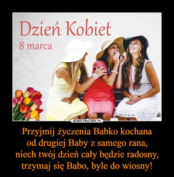 Przyjmij życzenia Babko kochanaod drugiej Baby z samego rana,niech twój dzień cały będzie radosny,trzymaj się Babo, byle do wiosny! –