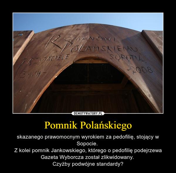 Pomnik Polańskiego – skazanego prawomocnym wyrokiem za pedofilię, stojący w Sopocie. Z kolei pomnik Jankowskiego, którego o pedofilię podejrzewa Gazeta Wyborcza został zlikwidowany. Czyżby podwójne standardy?
