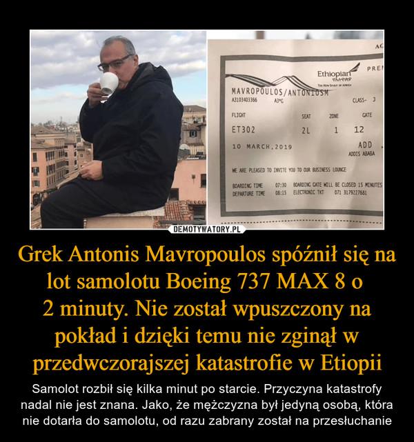 Grek Antonis Mavropoulos spóźnił się na lot samolotu Boeing 737 MAX 8 o 2 minuty. Nie został wpuszczony na pokład i dzięki temu nie zginął w przedwczorajszej katastrofie w Etiopii – Samolot rozbił się kilka minut po starcie. Przyczyna katastrofy nadal nie jest znana. Jako, że mężczyzna był jedyną osobą, która nie dotarła do samolotu, od razu zabrany został na przesłuchanie