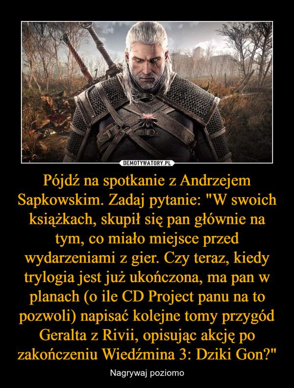 """Pójdź na spotkanie z Andrzejem Sapkowskim. Zadaj pytanie: """"W swoich książkach, skupił się pan głównie na tym, co miało miejsce przed wydarzeniami z gier. Czy teraz, kiedy trylogia jest już ukończona, ma pan w planach (o ile CD Project panu na to pozwoli) napisać kolejne tomy przygód Geralta z Rivii, opisując akcję po zakończeniu Wiedźmina 3: Dziki Gon?"""" – Nagrywaj poziomo"""
