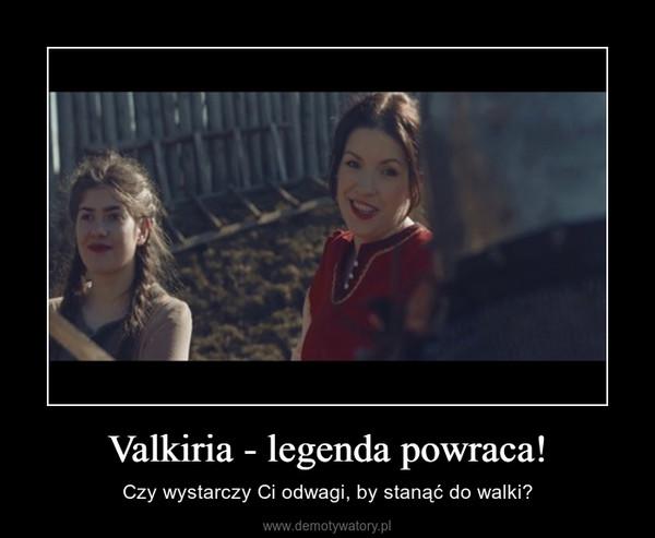 Valkiria - legenda powraca! – Czy wystarczy Ci odwagi, by stanąć do walki?