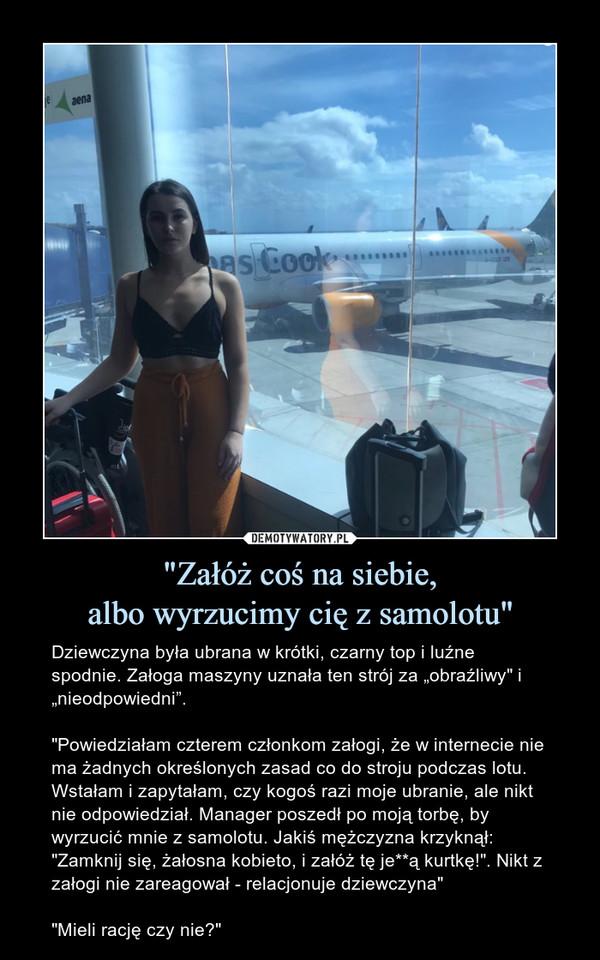 """""""Załóż coś na siebie,albo wyrzucimy cię z samolotu"""" – Dziewczyna była ubrana w krótki, czarny top i luźne spodnie. Załoga maszyny uznała ten strój za """"obraźliwy"""" i """"nieodpowiedni"""".""""Powiedziałam czterem członkom załogi, że w internecie nie ma żadnych określonych zasad co do stroju podczas lotu. Wstałam i zapytałam, czy kogoś razi moje ubranie, ale nikt nie odpowiedział. Manager poszedł po moją torbę, by wyrzucić mnie z samolotu. Jakiś mężczyzna krzyknął: """"Zamknij się, żałosna kobieto, i załóż tę je**ą kurtkę!"""". Nikt z załogi nie zareagował - relacjonuje dziewczyna""""""""Mieli rację czy nie?"""""""